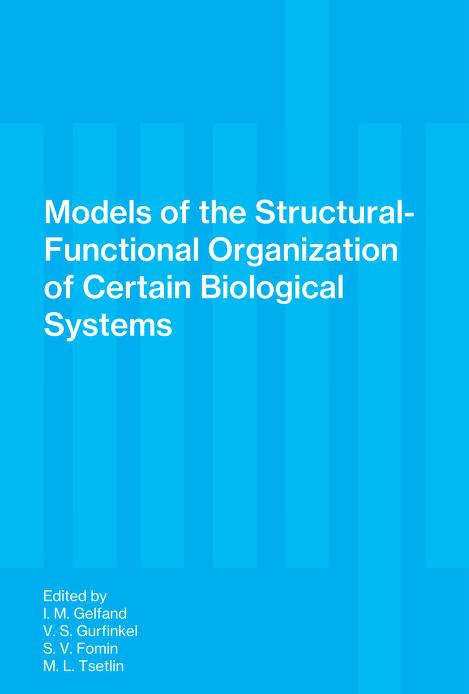 Models of the structural-functional organization of certain biological systems by Edited by I. M. Gelfand with V. S. Gurfinkel, S. V. Fomin [and] M. L. Tsetlin. Translated from the Russian by Carol R. Beard. Foreword by Peter H. Greene. Translation reviewed by John S. Barlow.