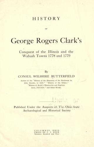 History of George Rogers Clark's conquest of the Illinois and the Wabash towns 1778 and 1779 by Consul Willshire Butterfield
