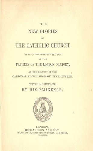 The new glories of the Catholic Church by translated from the Italian by the Fathers of the London Oratory at the request of the Cardinal Archbishop of Westminster with a preface by his Eminence.