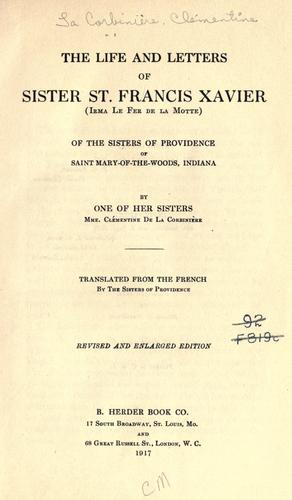 The life and letters of Sister St. Francis Xavier (Irma Le Fer de la Motte) of the Sisters of Providence of Saint Mary-of-the-Woods, Indiana by Clémentine (Le Fer de la Motte) de La Corbinière